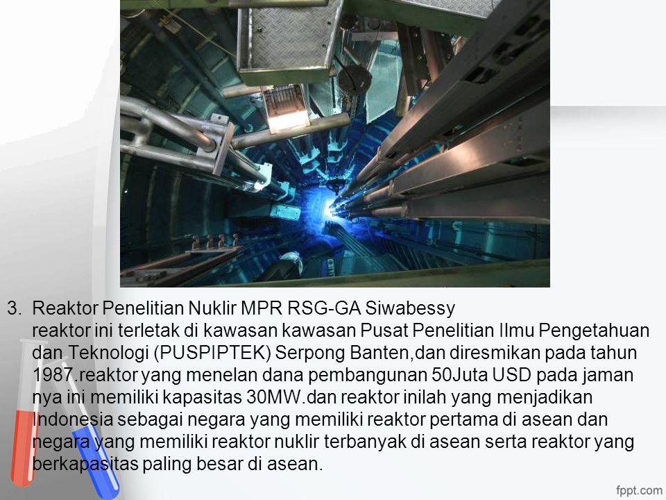 3. Reaktor Penelitian Nuklir MPR RSG-GA Siwabessy reaktor ini terletak di kawasan kawasan Pusat Penelitian Ilmu Pengetahuan dan Teknologi (PUSPIPTEK) Serpong Banten,dan diresmikan pada tahun 1987.reaktor yang menelan dana pembangunan 50Juta USD pada jaman nya ini memiliki kapasitas 30MW.dan reaktor inilah yang menjadikan Indonesia sebagai negara yang memiliki reaktor pertama di asean dan negara yang memiliki reaktor nuklir terbanyak di asean serta reaktor yang berkapasitas paling besar di asean.