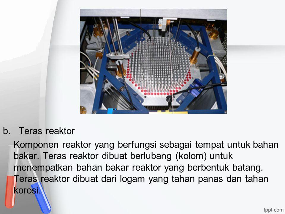 b. Teras reaktor Komponen reaktor yang berfungsi sebagai tempat untuk bahan bakar.