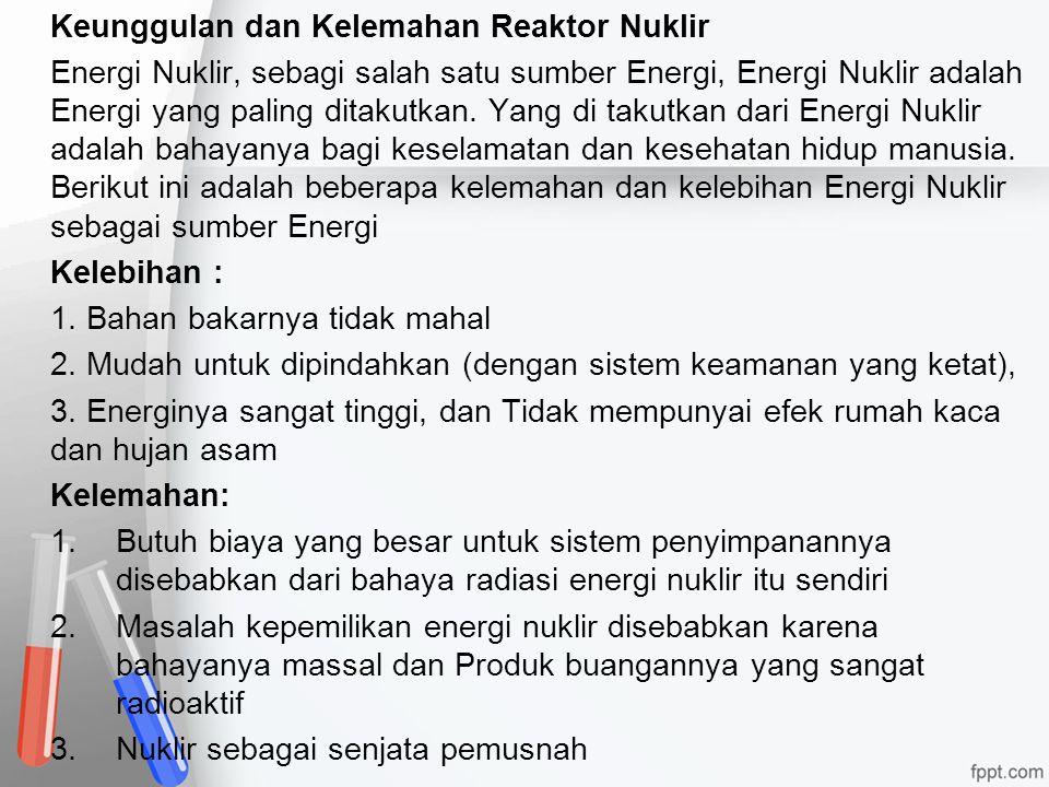 Keunggulan dan Kelemahan Reaktor Nuklir Energi Nuklir, sebagi salah satu sumber Energi, Energi Nuklir adalah Energi yang paling ditakutkan.