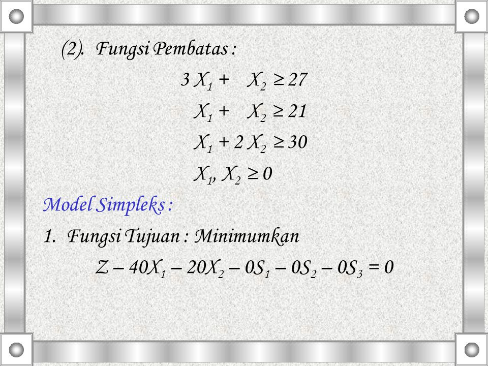 (2). Fungsi Pembatas : 3 X1 + X2 ≥ 27. X1 + X2 ≥ 21. X1 + 2 X2 ≥ 30. X1, X2 ≥ 0. Model Simpleks :