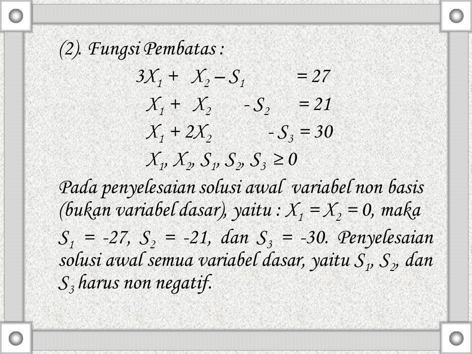 (2). Fungsi Pembatas : 3X1 + X2 – S1 = 27. X1 + X2 - S2 = 21. X1 + 2X2 - S3 = 30.