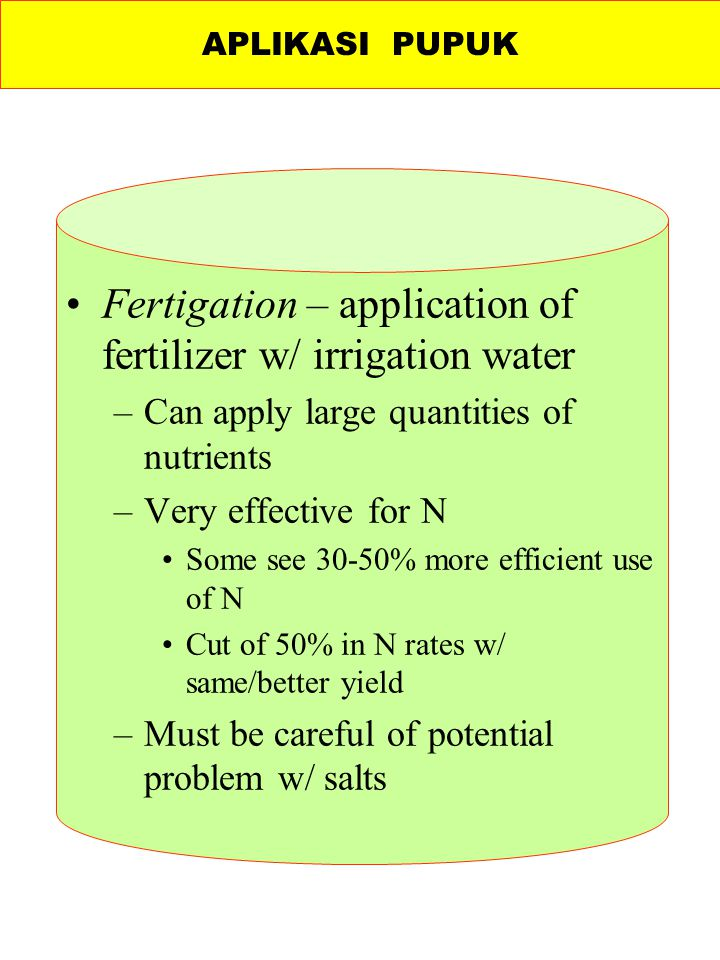 Fertigation – application of fertilizer w/ irrigation water