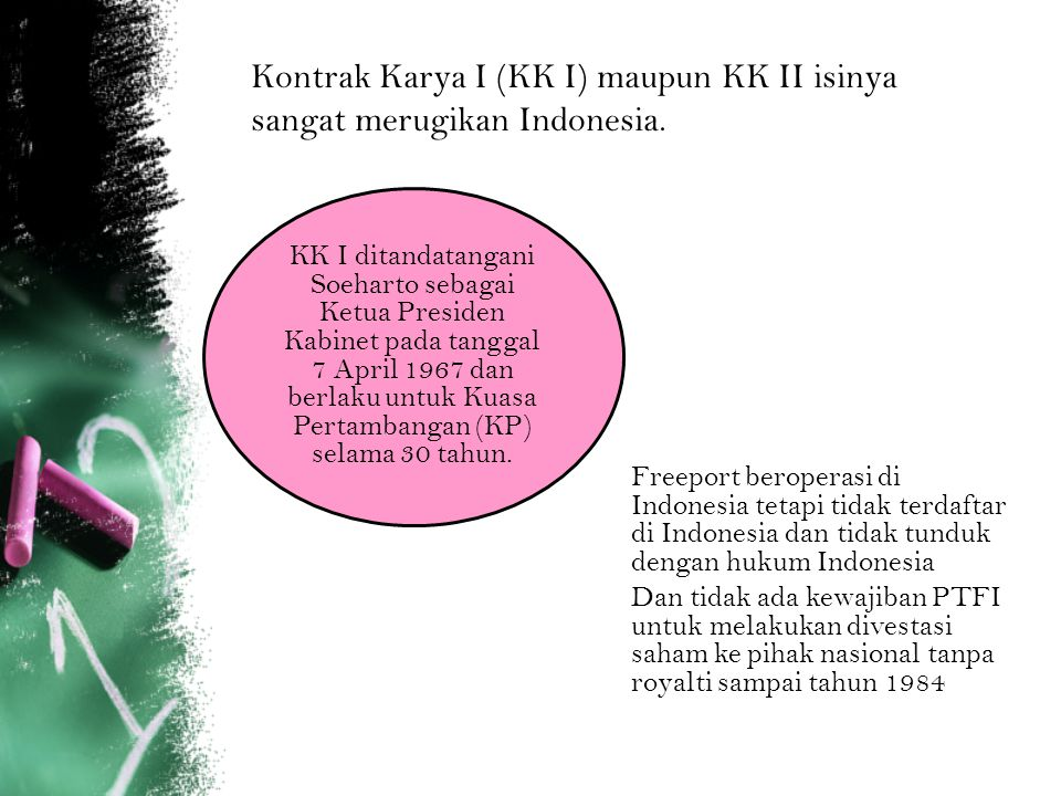 Kontrak Karya I (KK I) maupun KK II isinya sangat merugikan Indonesia.