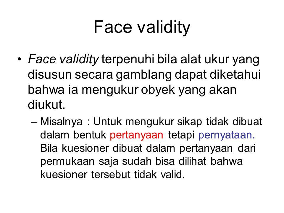 Face validity Face validity terpenuhi bila alat ukur yang disusun secara gamblang dapat diketahui bahwa ia mengukur obyek yang akan diukut.