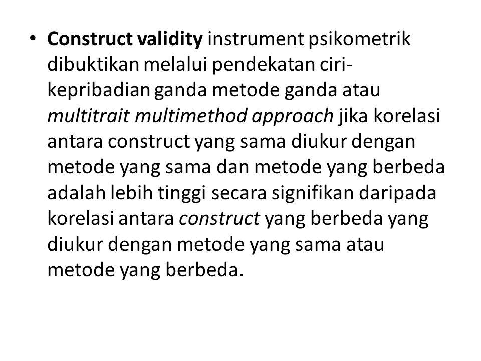 Construct validity instrument psikometrik dibuktikan melalui pendekatan ciri-kepribadian ganda metode ganda atau multitrait multimethod approach jika korelasi antara construct yang sama diukur dengan metode yang sama dan metode yang berbeda adalah lebih tinggi secara signifikan daripada korelasi antara construct yang berbeda yang diukur dengan metode yang sama atau metode yang berbeda.