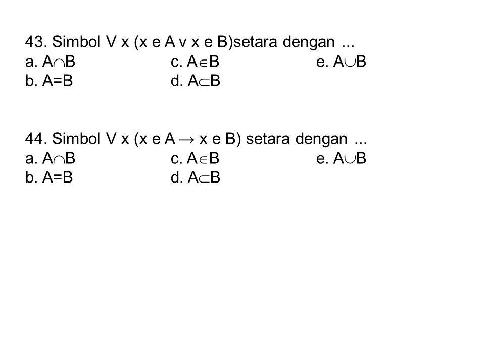 43. Simbol V x (x e A v x e B)setara dengan ...