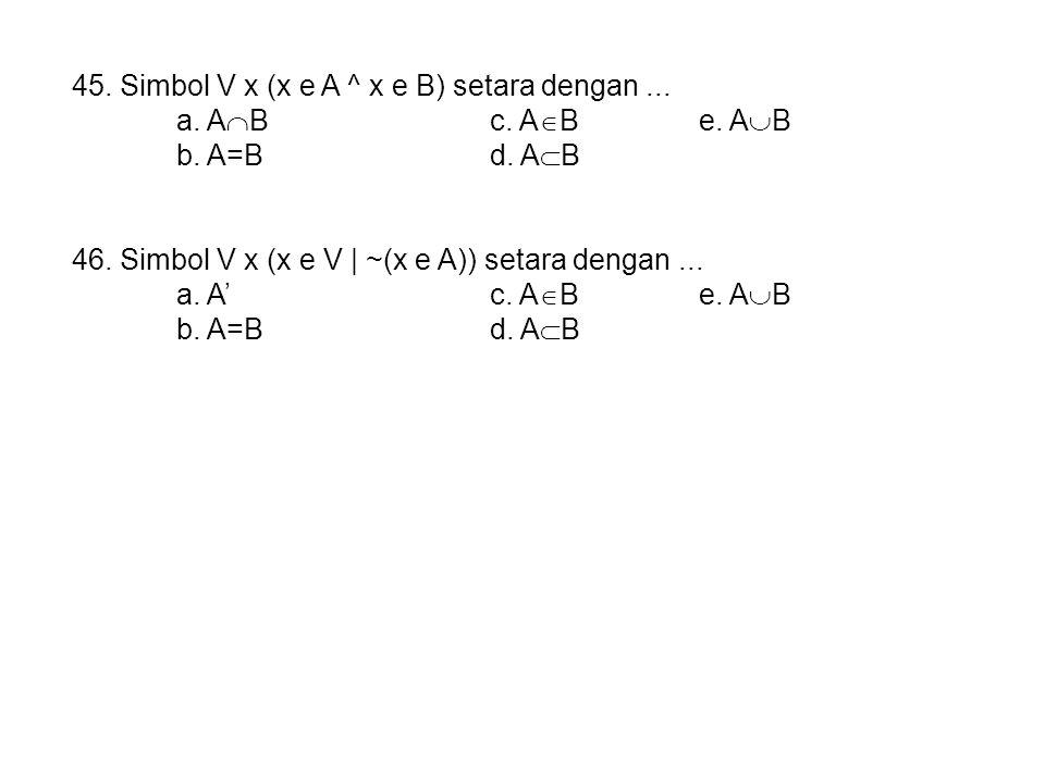 45. Simbol V x (x e A ^ x e B) setara dengan ...