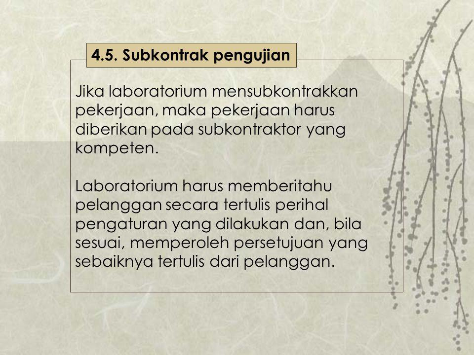 4.5. Subkontrak pengujian Jika laboratorium mensubkontrakkan pekerjaan, maka pekerjaan harus diberikan pada subkontraktor yang kompeten.