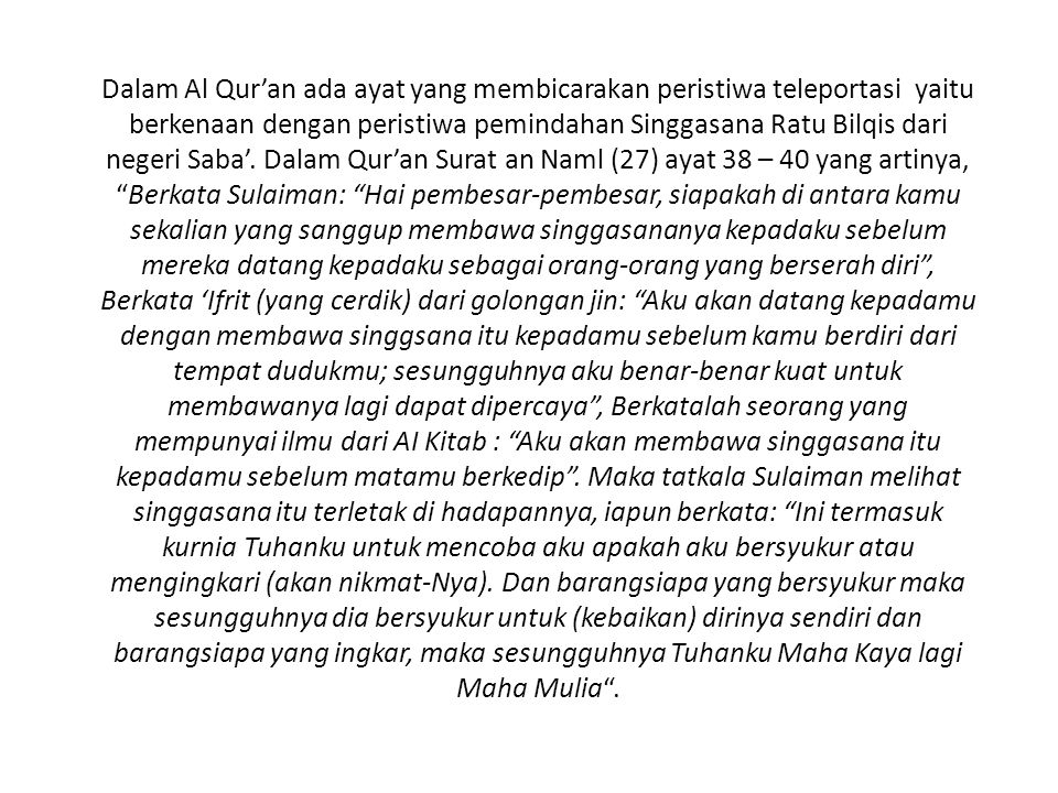 Dalam Al Qur'an ada ayat yang membicarakan peristiwa teleportasi yaitu berkenaan dengan peristiwa pemindahan Singgasana Ratu Bilqis dari negeri Saba'.