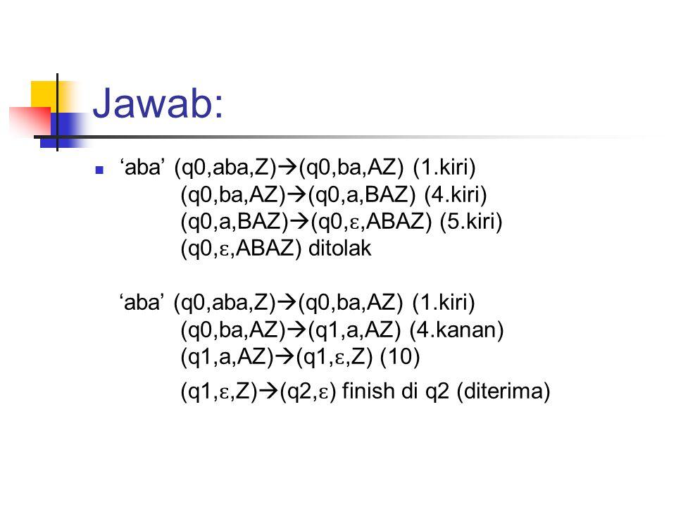 Jawab: 'aba' (q0,aba,Z)(q0,ba,AZ) (1.kiri)