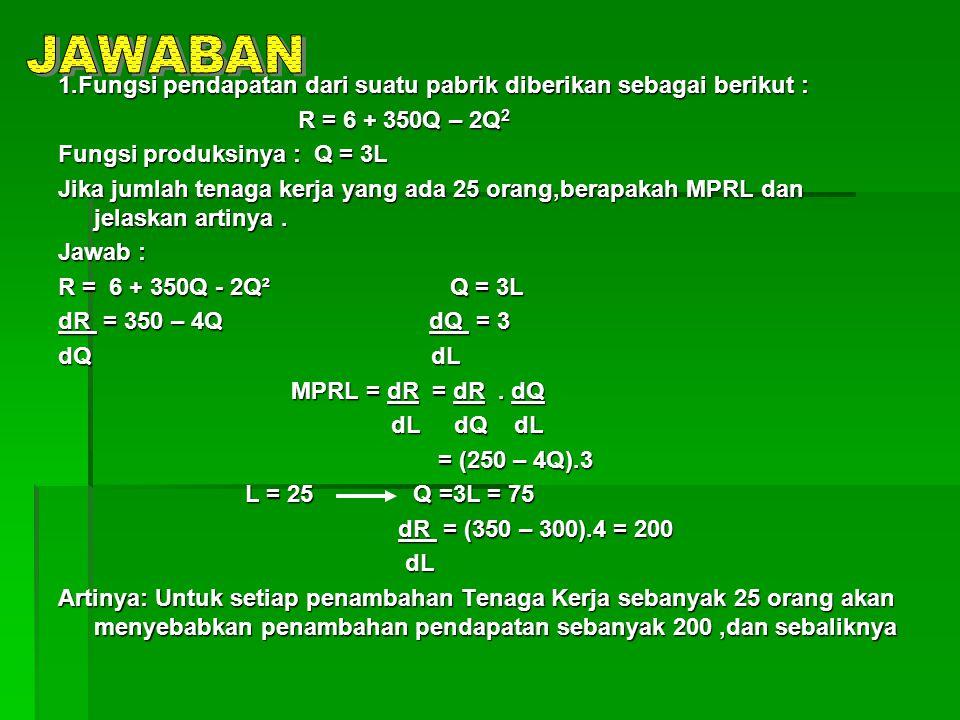 JAWABAN 1.Fungsi pendapatan dari suatu pabrik diberikan sebagai berikut : R = 6 + 350Q – 2Q2. Fungsi produksinya : Q = 3L.