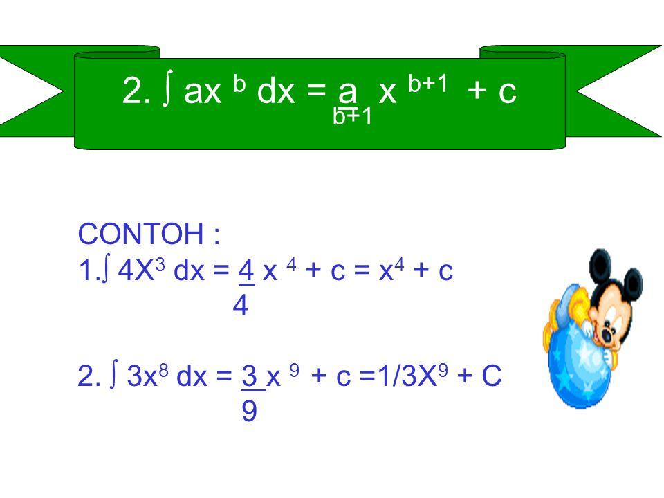 2. ∫ ax b dx = a x b+1 + c b+1 CONTOH : ∫ 4X3 dx = 4 x 4 + c = x4 + c