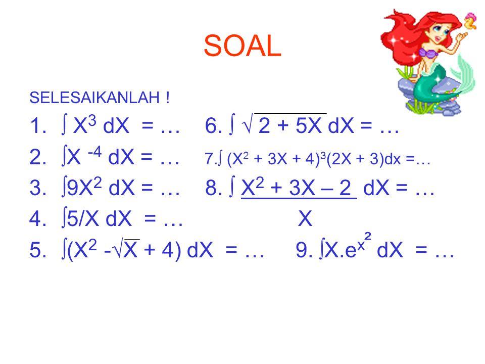 SOAL SELESAIKANLAH ! ∫ X3 dX = … 6. ∫ √ 2 + 5X dX = … ∫X -4 dX = … 7.∫ (X2 + 3X + 4)3(2X + 3)dx =…