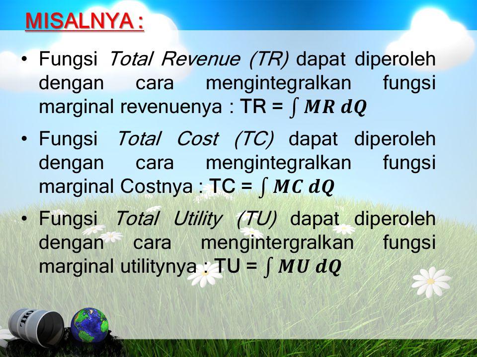 MISALNYA : Fungsi Total Revenue (TR) dapat diperoleh dengan cara mengintegralkan fungsi marginal revenuenya : TR = 𝑴𝑹 𝒅𝑸.