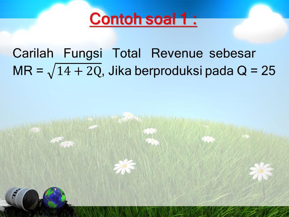 Contoh soal 1 : Carilah Fungsi Total Revenue sebesar MR = 14+2Q , Jika berproduksi pada Q = 25.