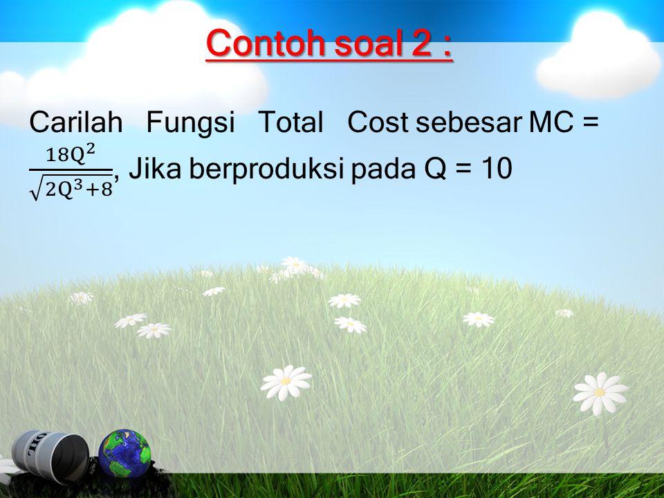 Contoh soal 2 : Carilah Fungsi Total Cost sebesar MC = 18 Q 2 2Q 3 +8 , Jika berproduksi pada Q = 10.