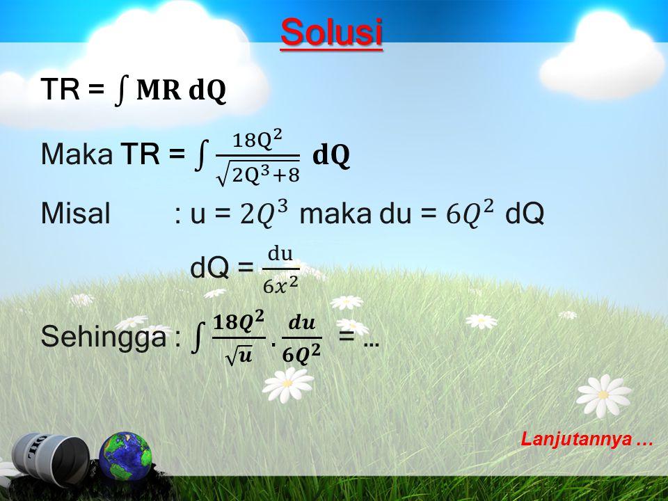Solusi TR = 𝐌𝐑 𝐝𝐐 Maka TR = 18 Q 2 2Q 3 +8 𝐝𝐐 Misal : u = 2𝑄 3 maka du = 6𝑄 2 dQ dQ = du 6𝑥 2 Sehingga : 𝟏𝟖 𝑸 𝟐 𝒖 . 𝒅𝒖 𝟔𝑸 𝟐 = …