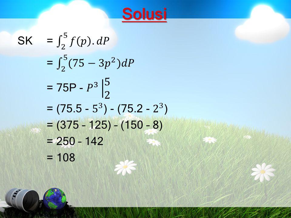 Solusi SK = 2 5 𝑓 𝑝 .𝑑𝑃 = 2 5 (75−3 𝑝 2 )𝑑𝑃 = 75P - 𝑃 3 5 2 = (75.5 - 5 3 ) - (75.2 - 2 3 ) = (375 – 125) – (150 – 8) = 250 – 142 = 108