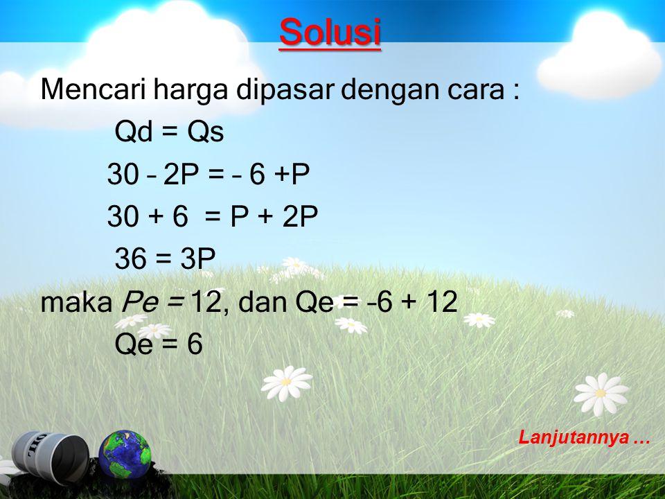 Solusi Mencari harga dipasar dengan cara : Qd = Qs 30 – 2P = – 6 +P 30 + 6 = P + 2P 36 = 3P maka Pe = 12, dan Qe = –6 + 12 Qe = 6