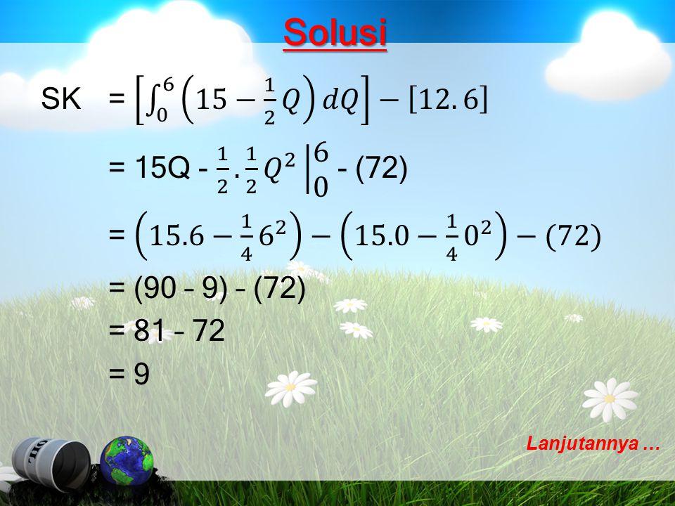 Solusi SK = 0 6 15− 1 2 𝑄 𝑑𝑄 − 12. 6 = 15Q - 1 2 . 1 2 𝑄 2 6 0 - (72) = 15.6− 1 4 6 2 − 15.0− 1 4 0 2 −(72) = (90 – 9) – (72) = 81 – 72 = 9