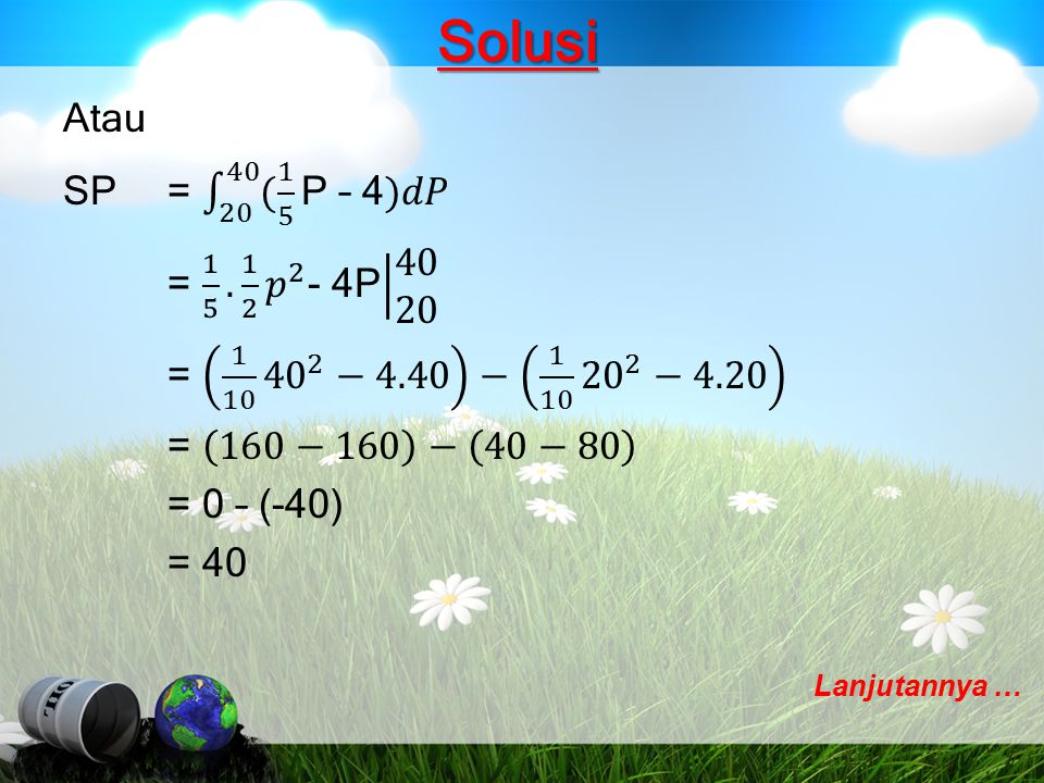 Solusi Atau SP = 20 40 ( 1 5 P – 4)𝑑𝑃 = 1 5 . 1 2 𝑝 2 - 4P 40 20 = 1 10 40 2 −4.40 − 1 10 20 2 −4.20 = 160−160 − 40−80 = 0 – (-40) = 40