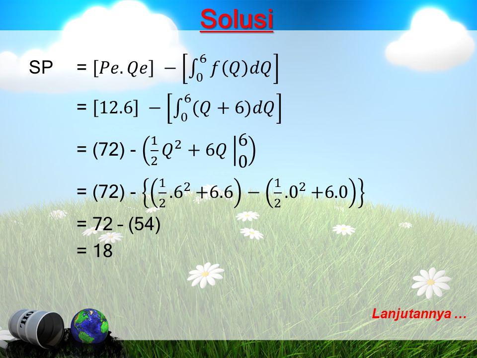 Solusi SP = 𝑃𝑒.𝑄𝑒 − 0 6 𝑓 𝑄 𝑑𝑄 = 12.6 − 0 6 (𝑄+6)𝑑𝑄 = (72) - 1 2 𝑄 2 +6𝑄 6 0 = (72) - 1 2 .6 2 +6.6 − 1 2 .0 2 +6.0 = 72 – (54) = 18