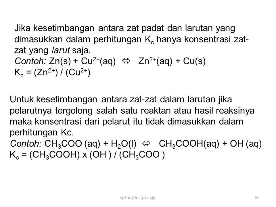 Contoh: Zn(s) + Cu2+(aq)  Zn2+(aq) + Cu(s) Kc = (Zn2+) / (Cu2+)