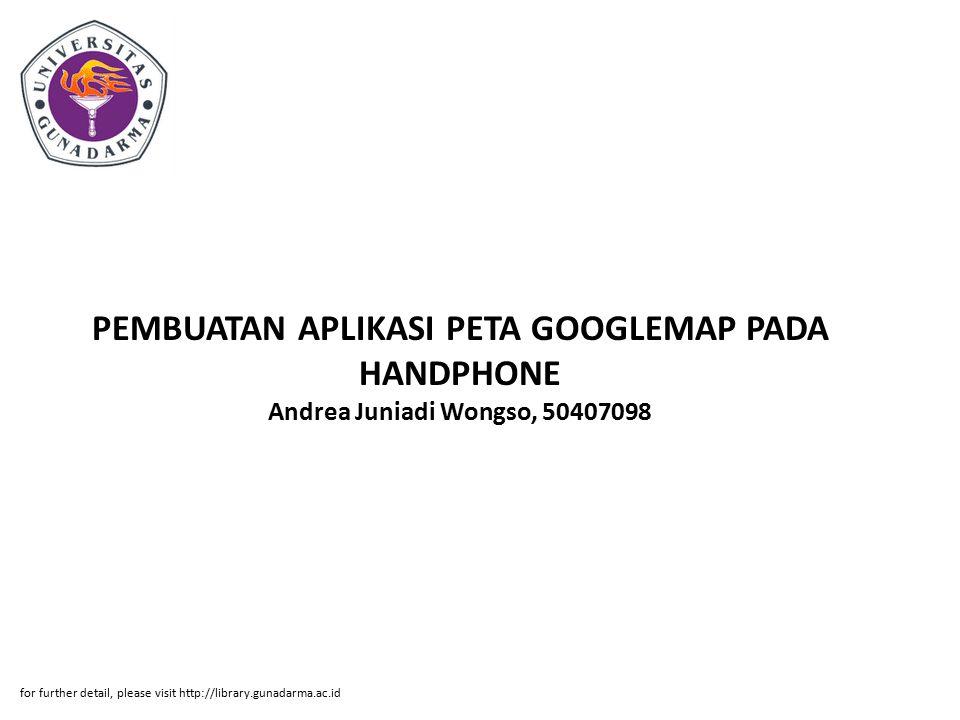 PEMBUATAN APLIKASI PETA GOOGLEMAP PADA HANDPHONE Andrea Juniadi Wongso, 50407098