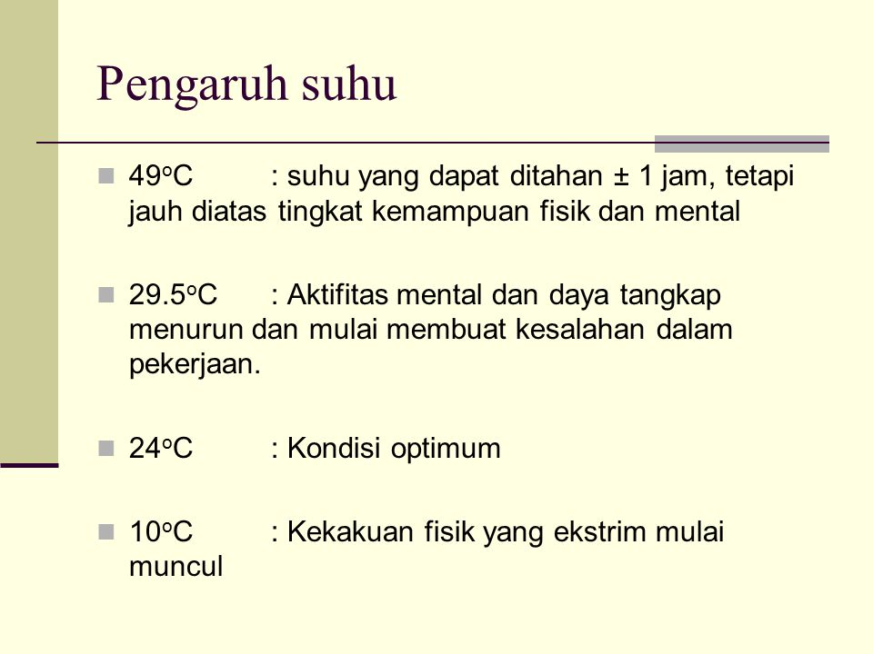 Pengaruh suhu 49oC : suhu yang dapat ditahan ± 1 jam, tetapi jauh diatas tingkat kemampuan fisik dan mental.