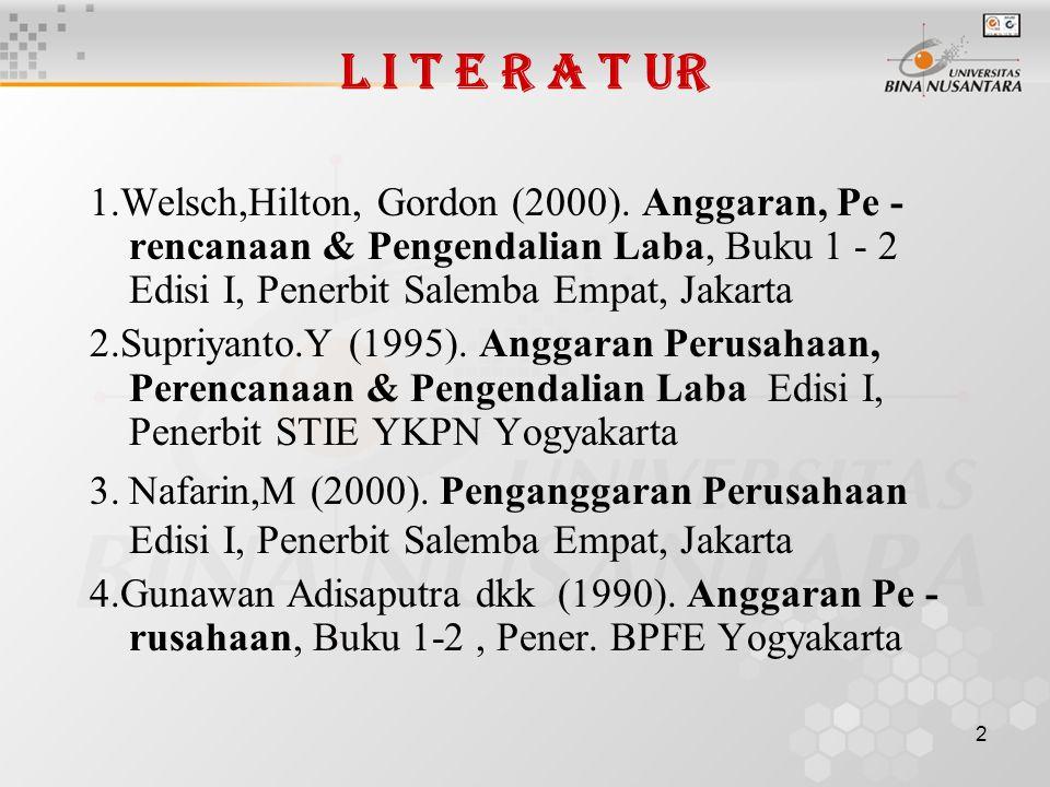L I T E R A T UR 1.Welsch,Hilton, Gordon (2000). Anggaran, Pe - rencanaan & Pengendalian Laba, Buku 1 - 2 Edisi I, Penerbit Salemba Empat, Jakarta.