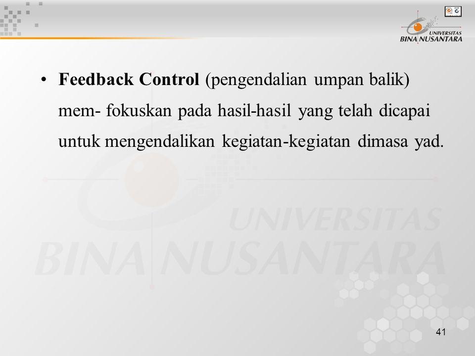 Feedback Control (pengendalian umpan balik) mem- fokuskan pada hasil-hasil yang telah dicapai untuk mengendalikan kegiatan-kegiatan dimasa yad.