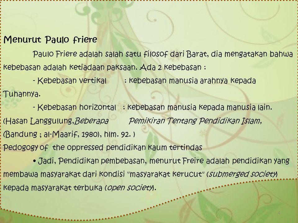 Menurut Paulo friere Paulo Friere adalah salah satu filosof dari Barat, dia mengatakan bahwa kebebasan adalah ketiadaan paksaan. Ada 2 kebebasan :