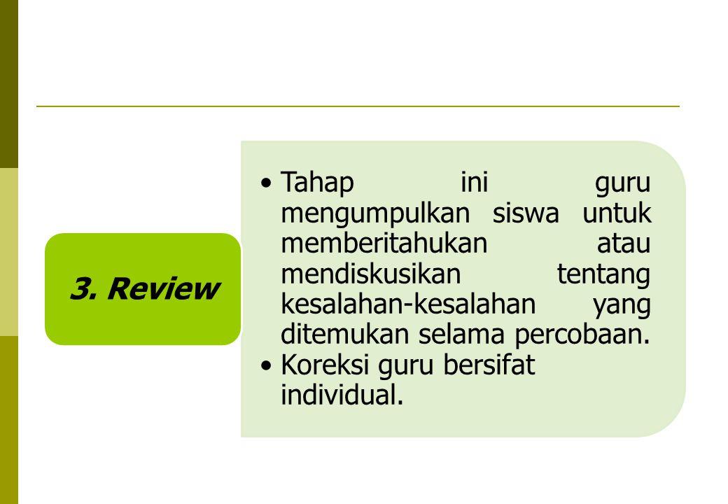 3. Review Tahap ini guru mengumpulkan siswa untuk memberitahukan atau mendiskusikan tentang kesalahan-kesalahan yang ditemukan selama percobaan.