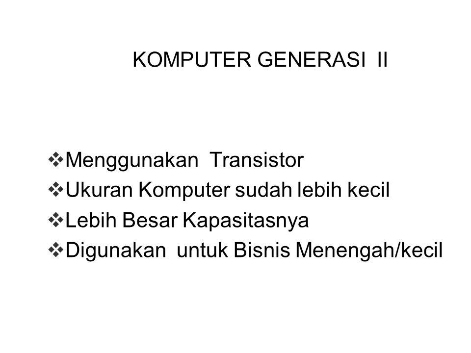 KOMPUTER GENERASI II Menggunakan Transistor. Ukuran Komputer sudah lebih kecil. Lebih Besar Kapasitasnya.