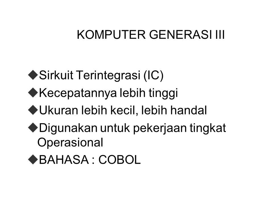 KOMPUTER GENERASI III Sirkuit Terintegrasi (IC) Kecepatannya lebih tinggi. Ukuran lebih kecil, lebih handal.