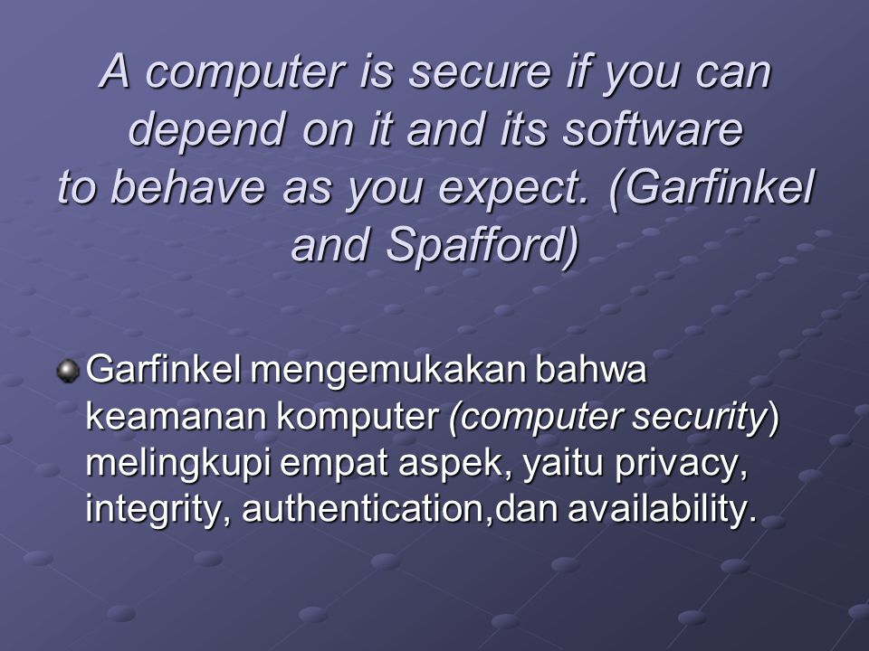 A computer is secure if you can depend on it and its software to behave as you expect. (Garfinkel and Spafford)