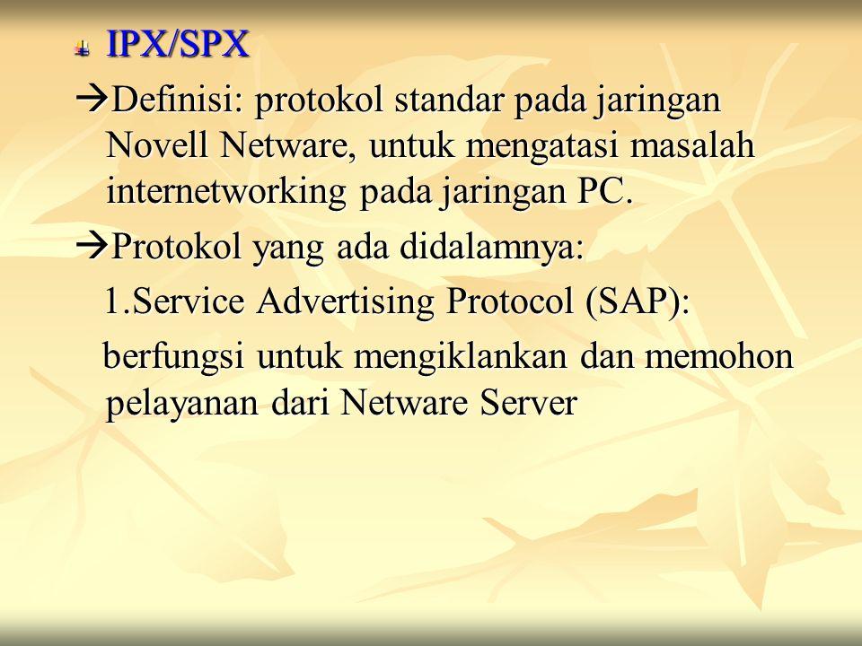 IPX/SPX Definisi: protokol standar pada jaringan Novell Netware, untuk mengatasi masalah internetworking pada jaringan PC.
