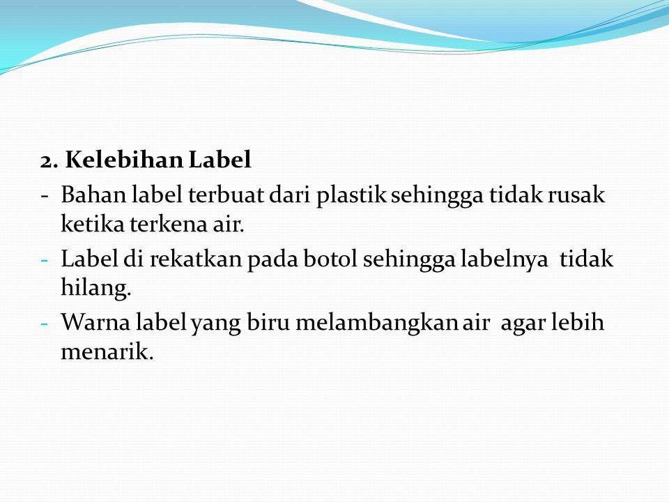 2. Kelebihan Label - Bahan label terbuat dari plastik sehingga tidak rusak ketika terkena air.