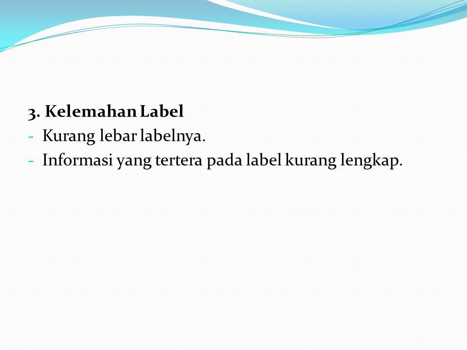 3. Kelemahan Label Kurang lebar labelnya. Informasi yang tertera pada label kurang lengkap.