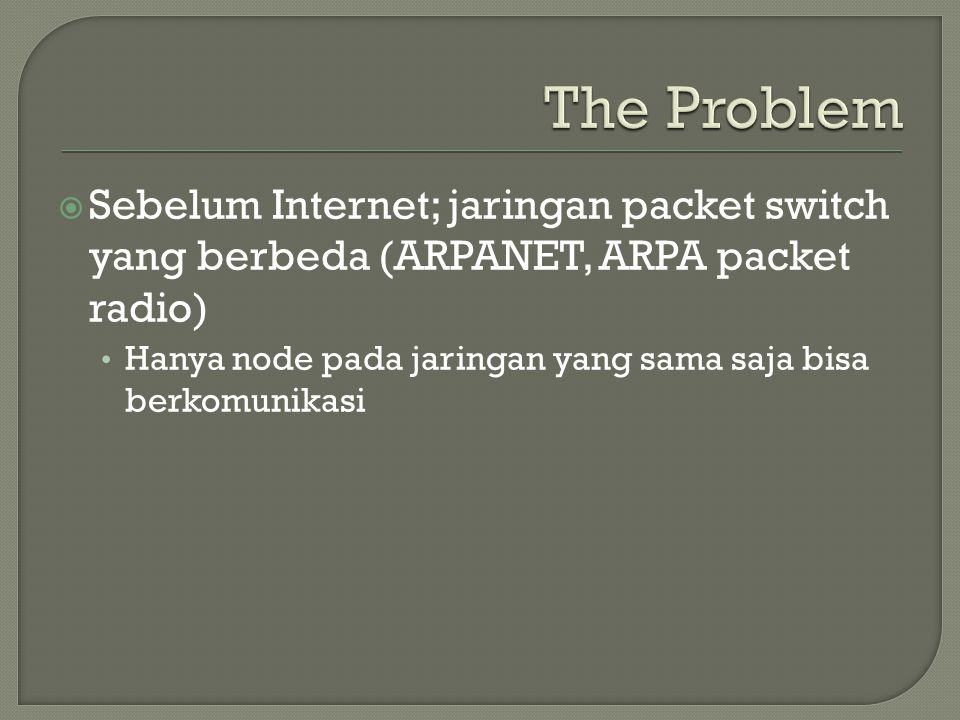 The Problem Sebelum Internet; jaringan packet switch yang berbeda (ARPANET, ARPA packet radio)