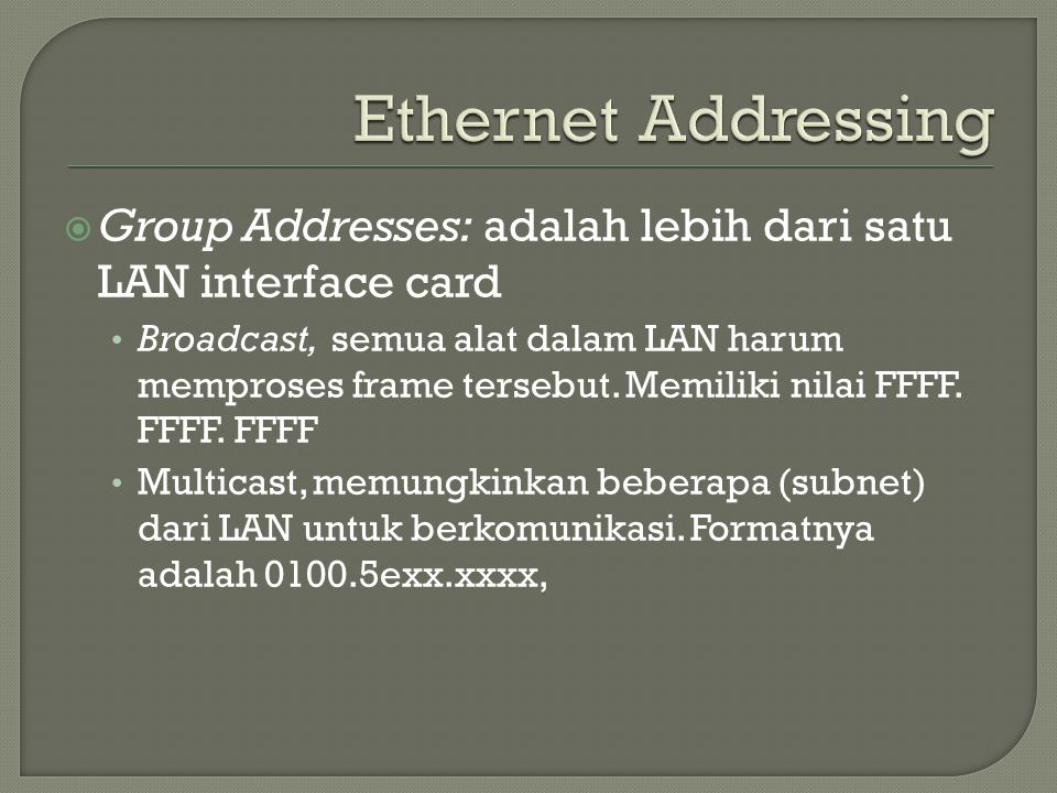 Ethernet Addressing Group Addresses: adalah lebih dari satu LAN interface card.