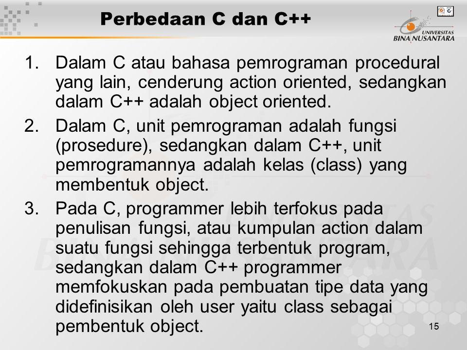 Perbedaan C dan C++ Dalam C atau bahasa pemrograman procedural yang lain, cenderung action oriented, sedangkan dalam C++ adalah object oriented.