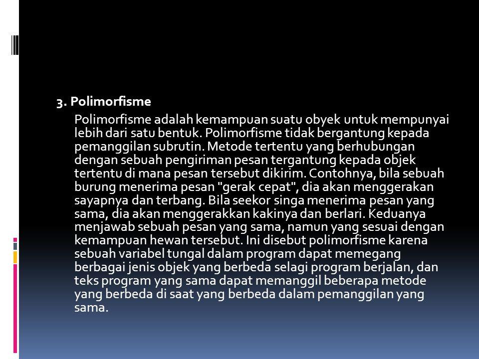 3. Polimorfisme Polimorfisme adalah kemampuan suatu obyek untuk mempunyai lebih dari satu bentuk.