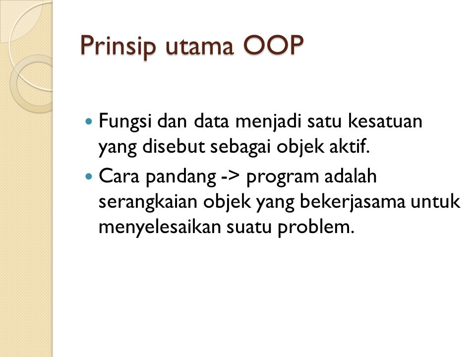 Prinsip utama OOP Fungsi dan data menjadi satu kesatuan yang disebut sebagai objek aktif.