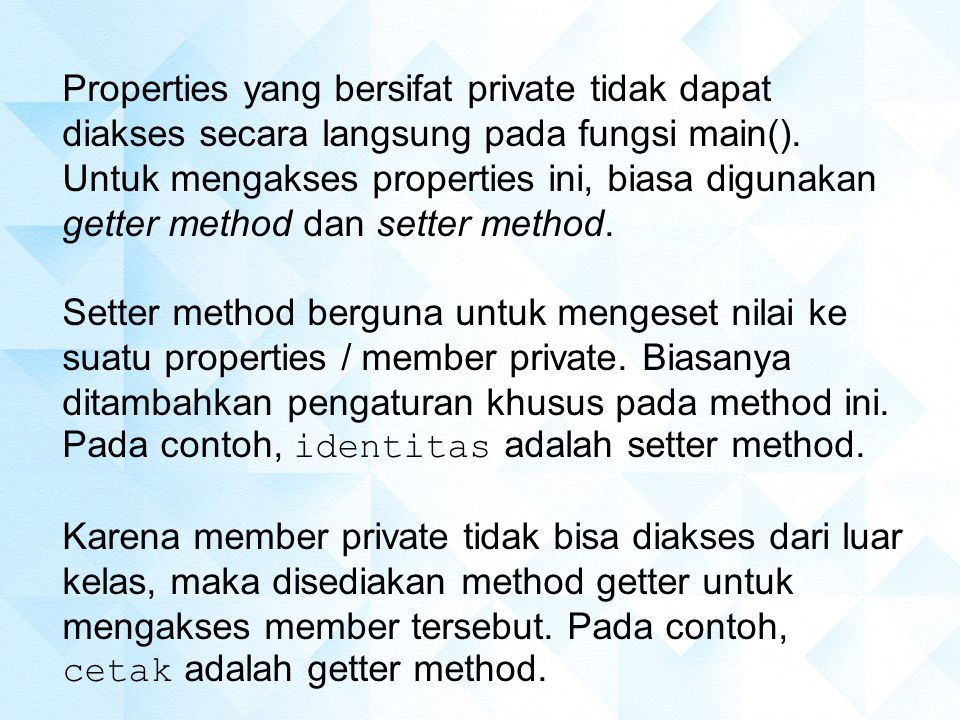 Properties yang bersifat private tidak dapat diakses secara langsung pada fungsi main(). Untuk mengakses properties ini, biasa digunakan getter method dan setter method.