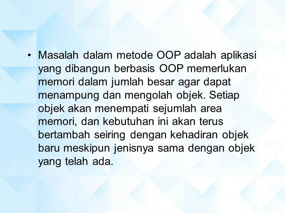 Masalah dalam metode OOP adalah aplikasi yang dibangun berbasis OOP memerlukan memori dalam jumlah besar agar dapat menampung dan mengolah objek.