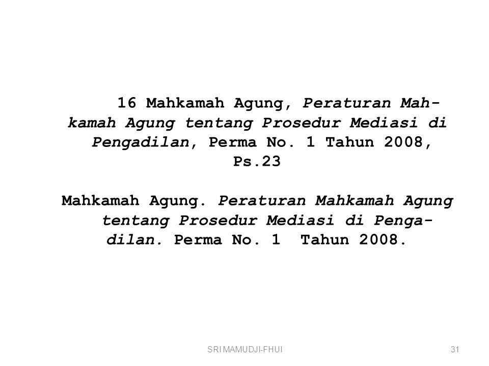16 Mahkamah Agung, Peraturan Mah-kamah Agung tentang Prosedur Mediasi di Pengadilan, Perma No. 1 Tahun 2008, Ps.23 Mahkamah Agung. Peraturan Mahkamah Agung tentang Prosedur Mediasi di Penga-dilan. Perma No. 1 Tahun 2008.