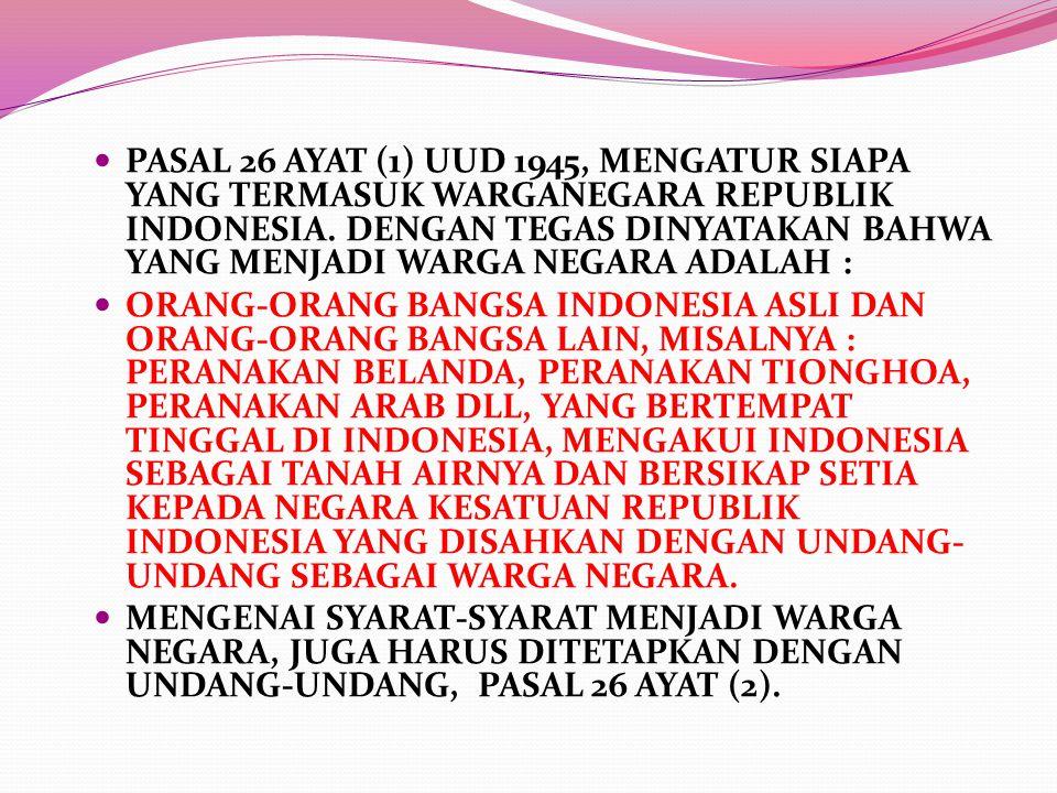 PASAL 26 AYAT (1) UUD 1945, MENGATUR SIAPA YANG TERMASUK WARGANEGARA REPUBLIK INDONESIA. DENGAN TEGAS DINYATAKAN BAHWA YANG MENJADI WARGA NEGARA ADALAH :