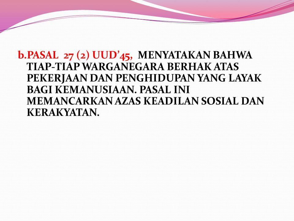 b.PASAL 27 (2) UUD'45, MENYATAKAN BAHWA TIAP-TIAP WARGANEGARA BERHAK ATAS PEKERJAAN DAN PENGHIDUPAN YANG LAYAK BAGI KEMANUSIAAN.