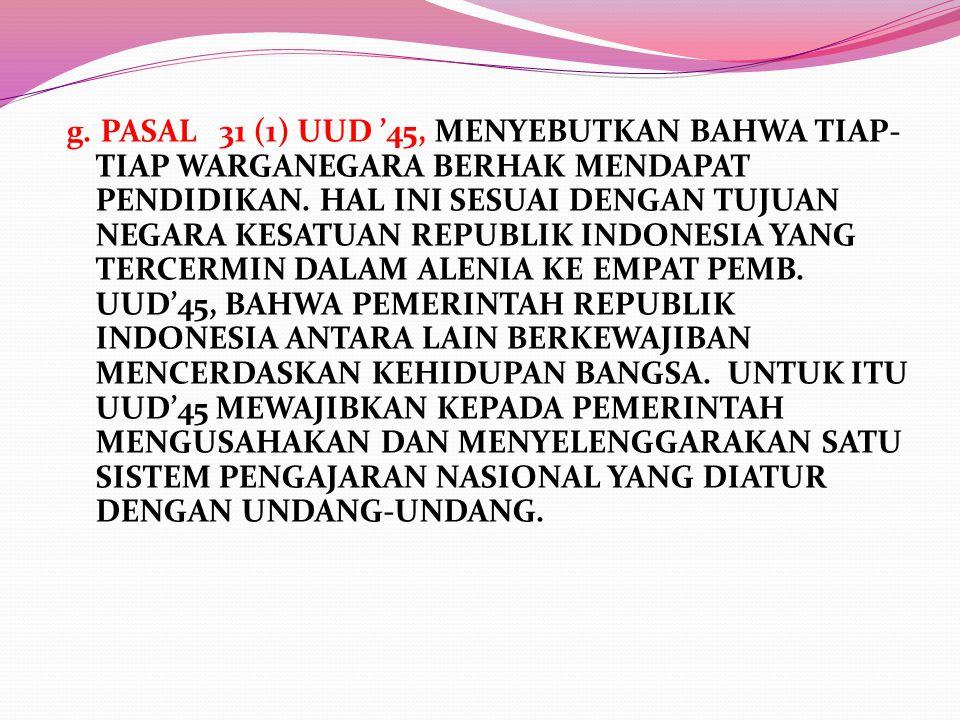 g. PASAL 31 (1) UUD '45, MENYEBUTKAN BAHWA TIAP-TIAP WARGANEGARA BERHAK MENDAPAT PENDIDIKAN.